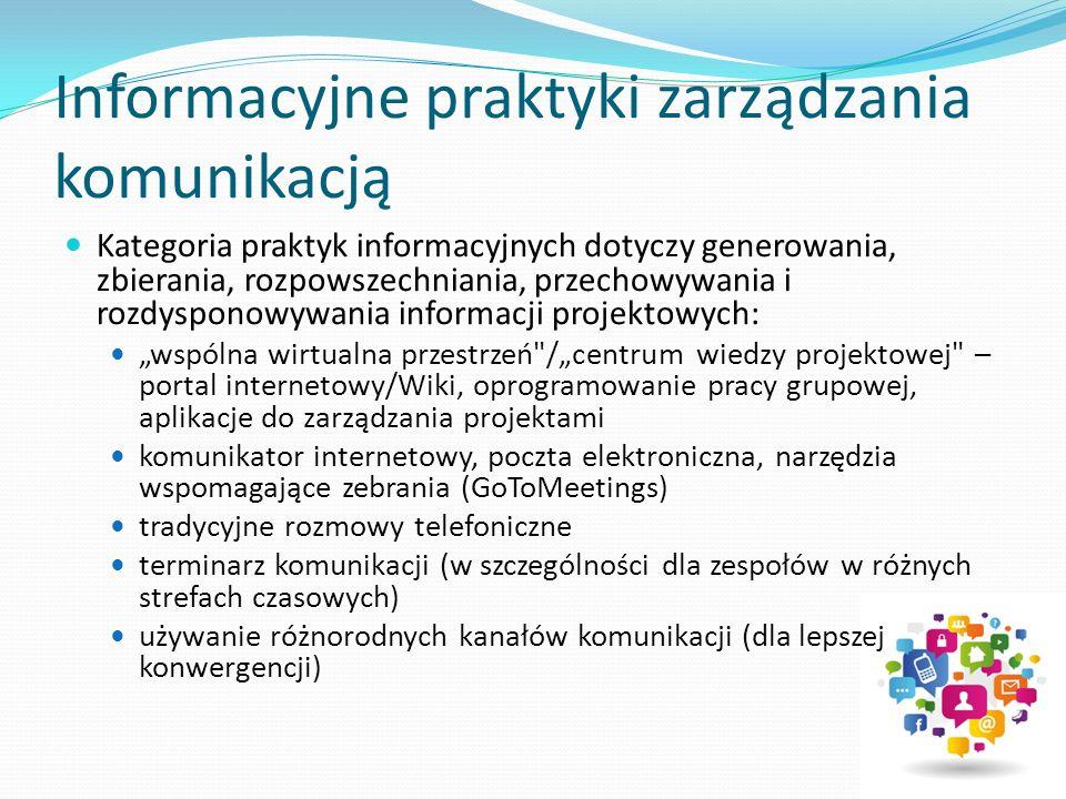"""Informacyjne praktyki zarządzania komunikacją Kategoria praktyk informacyjnych dotyczy generowania, zbierania, rozpowszechniania, przechowywania i rozdysponowywania informacji projektowych: """"wspólna wirtualna przestrzeń /""""centrum wiedzy projektowej – portal internetowy/Wiki, oprogramowanie pracy grupowej, aplikacje do zarządzania projektami komunikator internetowy, poczta elektroniczna, narzędzia wspomagające zebrania (GoToMeetings) tradycyjne rozmowy telefoniczne terminarz komunikacji (w szczególności dla zespołów w różnych strefach czasowych) używanie różnorodnych kanałów komunikacji (dla lepszej konwergencji)"""