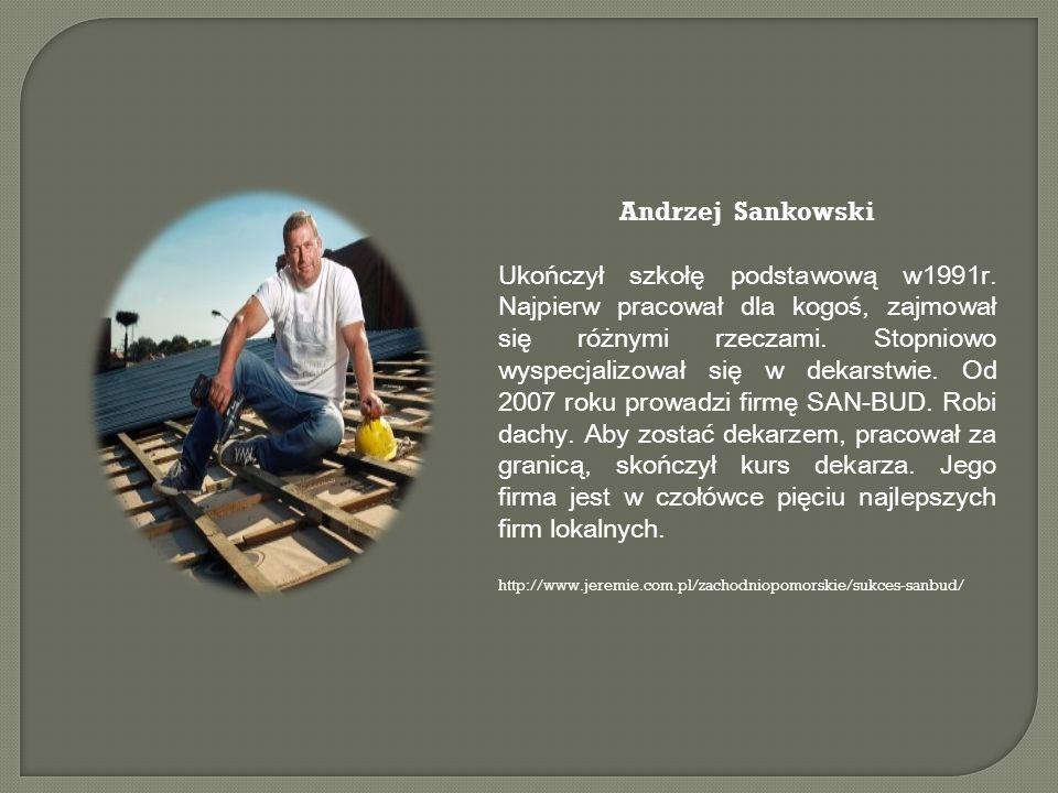 Andrzej Sankowski Ukończył szkołę podstawową w1991r. Najpierw pracował dla kogoś, zajmował się różnymi rzeczami. Stopniowo wyspecjalizował się w dekar