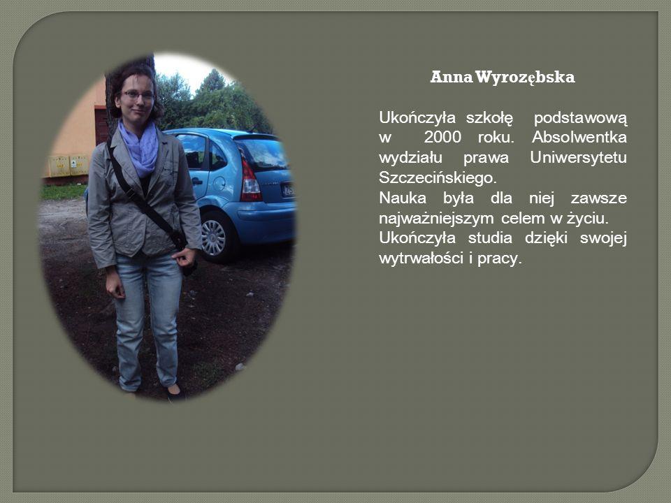 Anna Wyroz ę bska Ukończyła szkołę podstawową w 2000 roku. Absolwentka wydziału prawa Uniwersytetu Szczecińskiego. Nauka była dla niej zawsze najważni