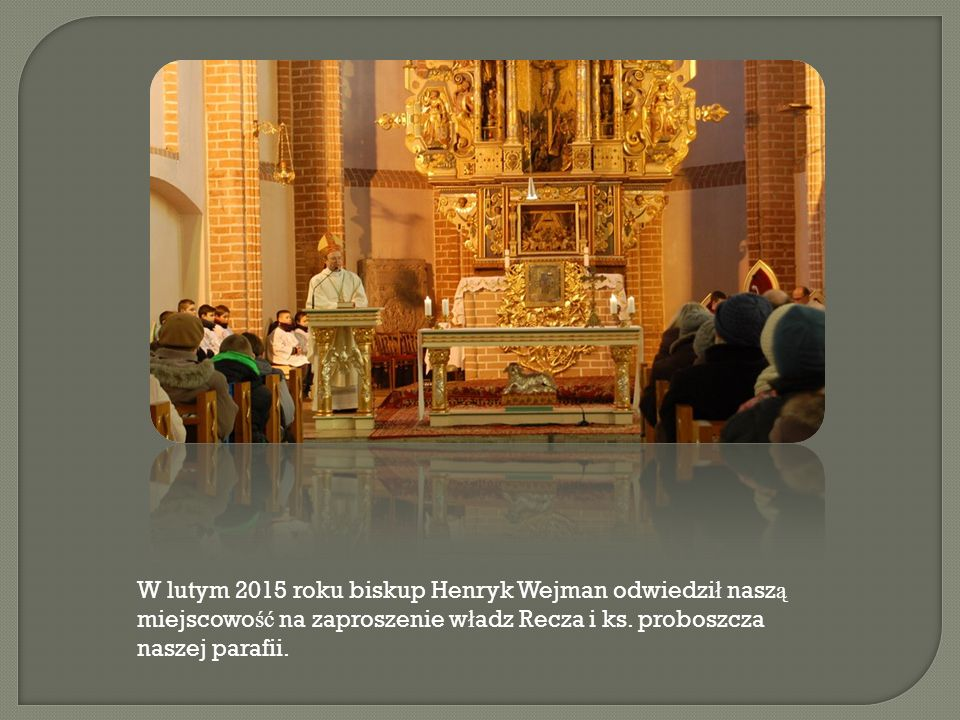 W lutym 2015 roku biskup Henryk Wejman odwiedzi ł nasz ą miejscowo ść na zaproszenie w ł adz Recza i ks. proboszcza naszej parafii.