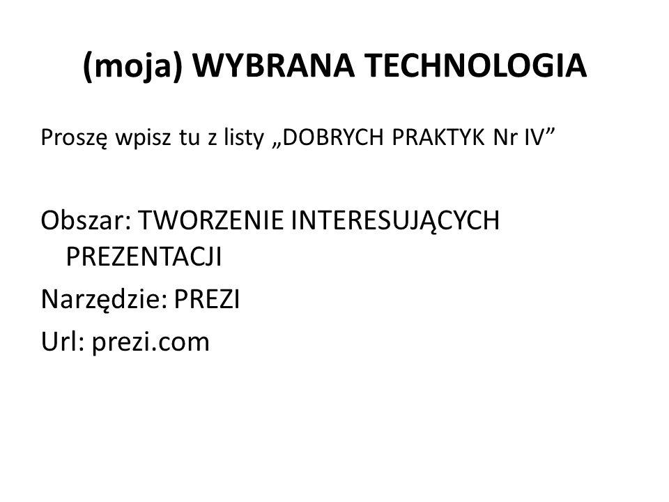"""(moja) WYBRANA TECHNOLOGIA Proszę wpisz tu z listy """"DOBRYCH PRAKTYK Nr IV Obszar: TWORZENIE INTERESUJĄCYCH PREZENTACJI Narzędzie: PREZI Url: prezi.com"""