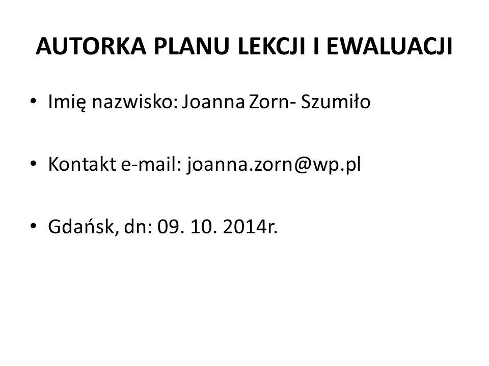 AUTORKA PLANU LEKCJI I EWALUACJI Imię nazwisko: Joanna Zorn- Szumiło Kontakt e-mail: joanna.zorn@wp.pl Gdańsk, dn: 09. 10. 2014r.