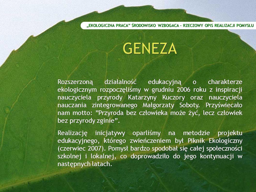 GENEZA Rozszerzoną działalność edukacyjną o charakterze ekologicznym rozpoczęliśmy w grudniu 2006 roku z inspiracji nauczyciela przyrody Katarzyny Kuczory oraz nauczyciela nauczania zintegrowanego Małgorzaty Soboty.
