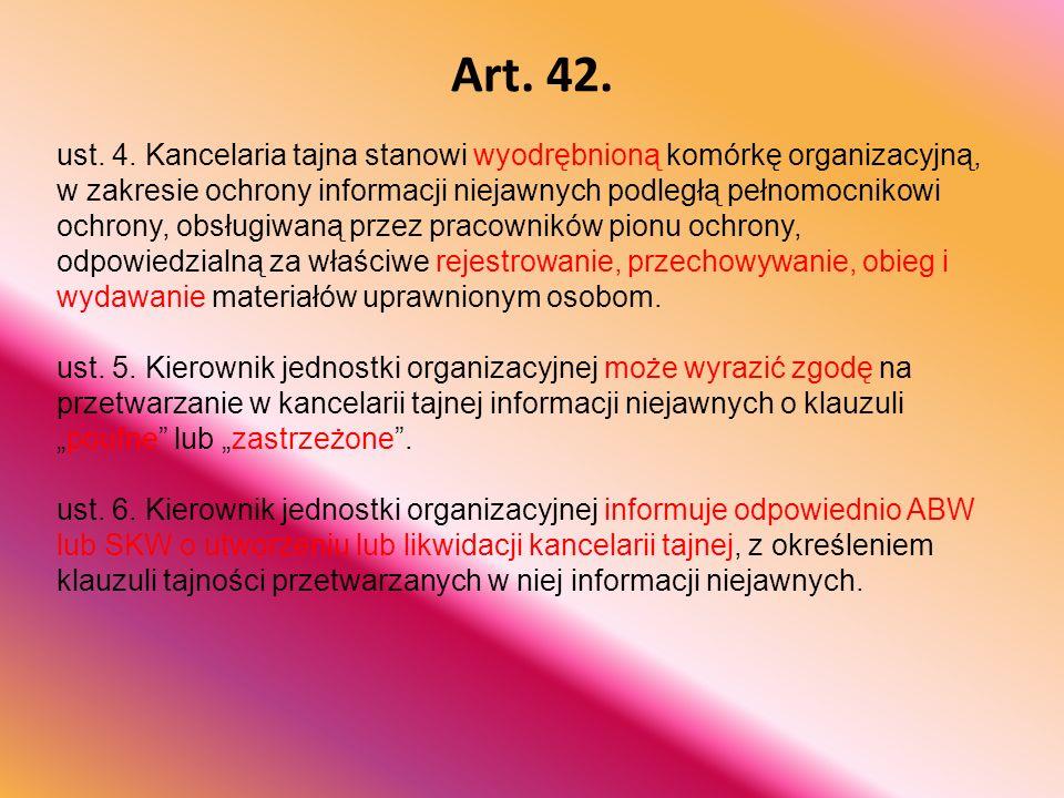 Art. 42. ust. 4. Kancelaria tajna stanowi wyodrębnioną komórkę organizacyjną, w zakresie ochrony informacji niejawnych podległą pełnomocnikowi ochrony