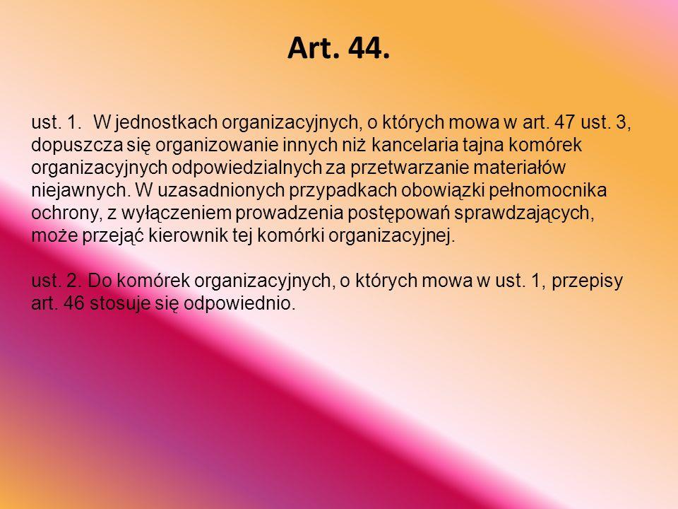 Art. 44. ust. 1. W jednostkach organizacyjnych, o których mowa w art. 47 ust. 3, dopuszcza się organizowanie innych niż kancelaria tajna komórek organ