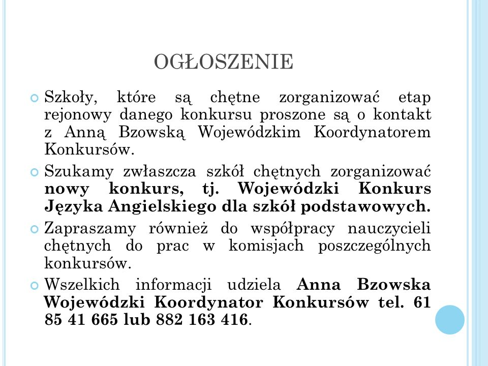 OGŁOSZENIE Szkoły, które są chętne zorganizować etap rejonowy danego konkursu proszone są o kontakt z Anną Bzowską Wojewódzkim Koordynatorem Konkursów.