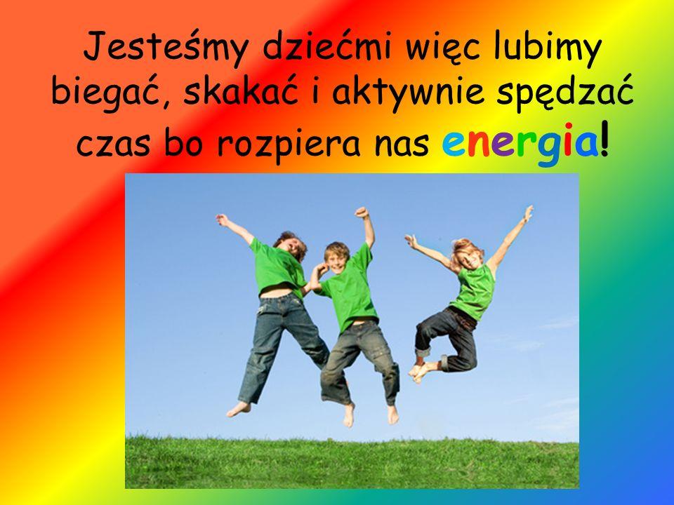 Jesteśmy dziećmi więc lubimy biegać, skakać i aktywnie spędzać czas bo rozpiera nas energia!