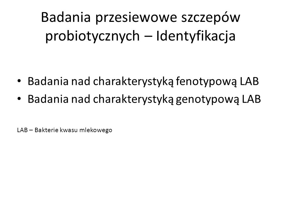 Badania przesiewowe szczepów probiotycznych – Identyfikacja Badania nad charakterystyką fenotypową LAB Badania nad charakterystyką genotypową LAB LAB