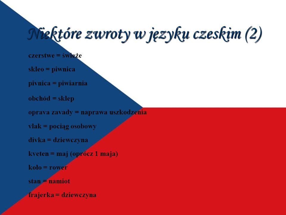 Niektóre zwroty w języku czeskim (2) czerstwe = świeże skleo = piwnica pivnica = piwiarnia obchód = sklep oprava zavady = naprawa uszkodzenia vlak = pociąg osobowy divka = dziewczyna kveten = maj (oprócz 1 maja) koło = rower stan = namiot frajerka = dziewczyna