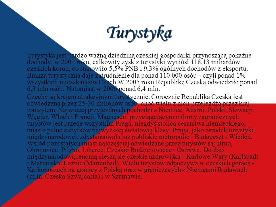 Turystyka Turystyka jest bardzo ważną dziedziną czeskiej gospodarki przynoszącą pokaźne dochody, w 2001 roku, całkowity zysk z turystyki wyniósł 118,1