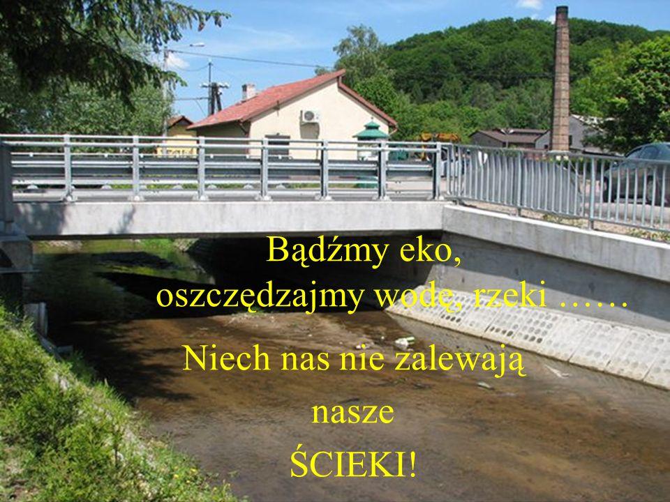 Bądźmy eko, oszczędzajmy wodę, rzeki …… Niech nas nie zalewają nasze ŚCIEKI!