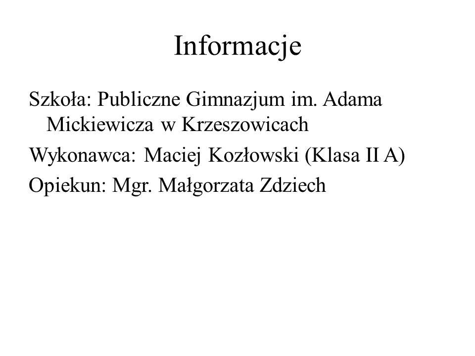 Informacje Szkoła: Publiczne Gimnazjum im. Adama Mickiewicza w Krzeszowicach Wykonawca: Maciej Kozłowski (Klasa II A) Opiekun: Mgr. Małgorzata Zdziech