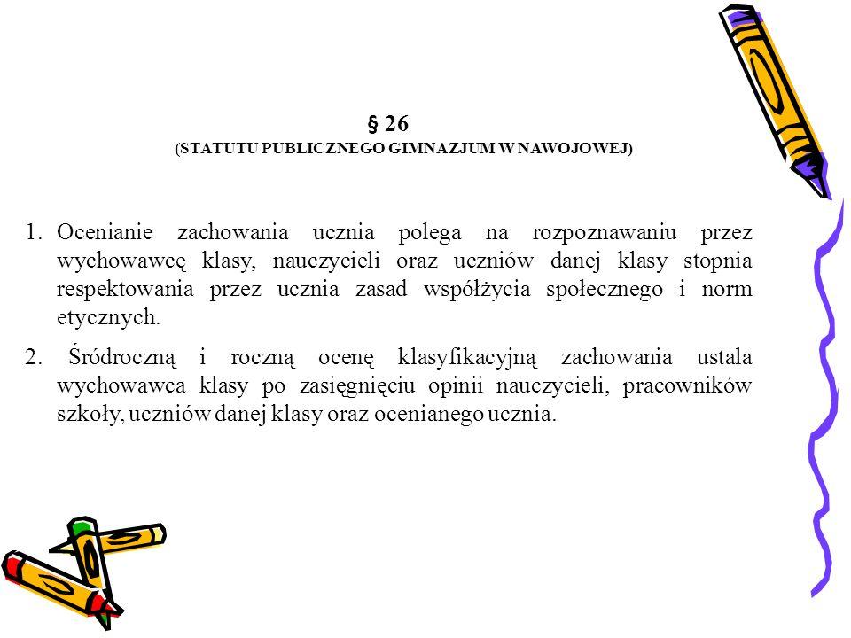 § 26 (STATUTU PUBLICZNEGO GIMNAZJUM W NAWOJOWEJ) 1.Ocenianie zachowania ucznia polega na rozpoznawaniu przez wychowawcę klasy, nauczycieli oraz ucznió