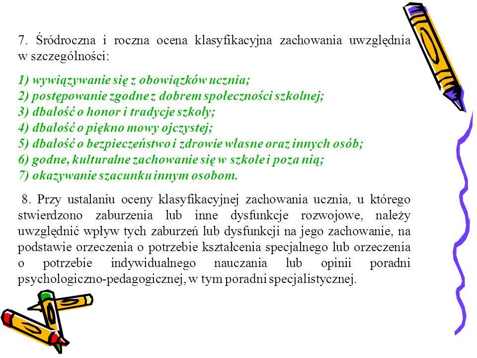 7. Śródroczna i roczna ocena klasyfikacyjna zachowania uwzględnia w szczególności: 1) wywiązywanie się z obowiązków ucznia; 2) postępowanie zgodne z d