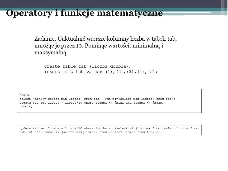 Operatory i funkcje matematyczne create table tab (liczba double); insert into tab values (1),(2),(3),(4),(5); begin; select @mini:=(select min(liczba