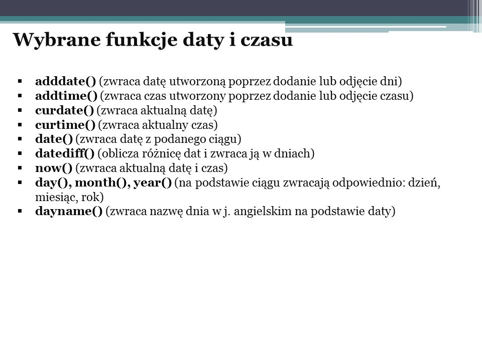 adddate() (zwraca datę utworzoną poprzez dodanie lub odjęcie dni)  addtime() (zwraca czas utworzony poprzez dodanie lub odjęcie czasu)  curdate()
