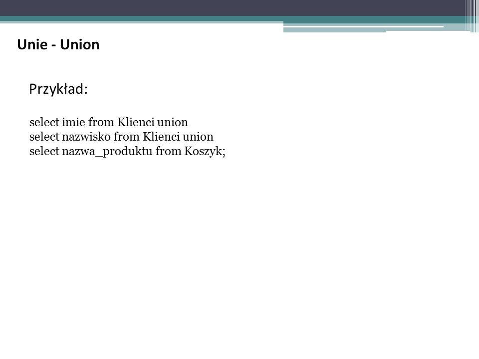 Przykład: select imie from Klienci union select nazwisko from Klienci union select nazwa_produktu from Koszyk; Unie - Union
