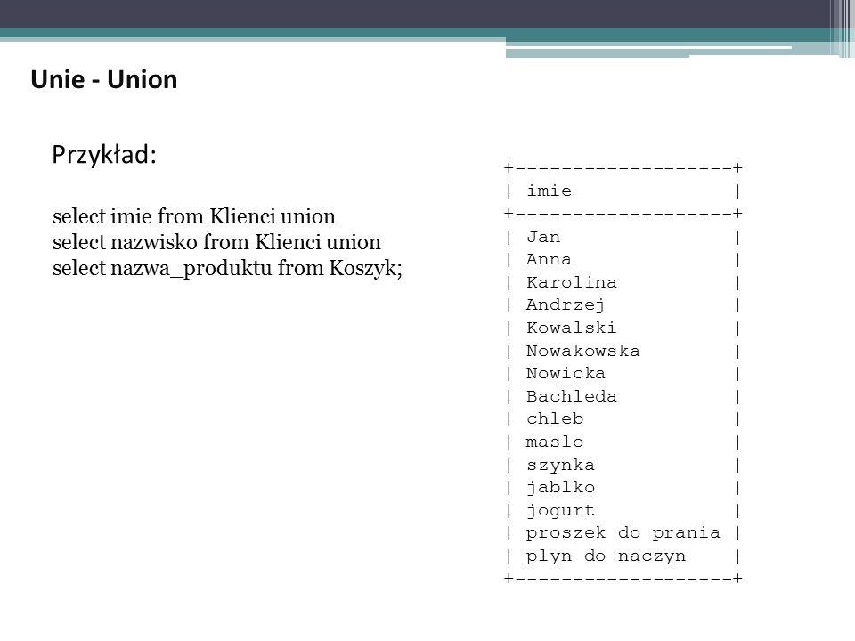 Przykład: select imie from Klienci union select nazwisko from Klienci union select nazwa_produktu from Koszyk; +-------------------+ | imie | +-------