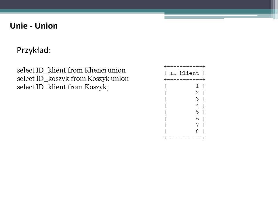 Przykład: select ID_klient from Klienci union select ID_koszyk from Koszyk union select ID_klient from Koszyk; +-----------+ | ID_klient | +-----------+ | 1 | | 2 | | 3 | | 4 | | 5 | | 6 | | 7 | | 8 | +-----------+ Unie - Union