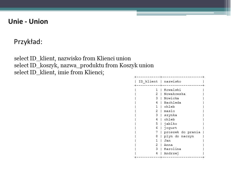 Przykład: select ID_klient, nazwisko from Klienci union select ID_koszyk, nazwa_produktu from Koszyk union select ID_klient, imie from Klienci; +-----------+-------------------+ | ID_klient | nazwisko | +-----------+-------------------+ | 1 | Kowalski | | 2 | Nowakowska | | 3 | Nowicka | | 4 | Bachleda | | 1 | chleb | | 2 | maslo | | 3 | szynka | | 4 | chleb | | 5 | jablko | | 6 | jogurt | | 7 | proszek do prania | | 8 | plyn do naczyn | | 1 | Jan | | 2 | Anna | | 3 | Karolina | | 4 | Andrzej | +-----------+-------------------+ Unie - Union