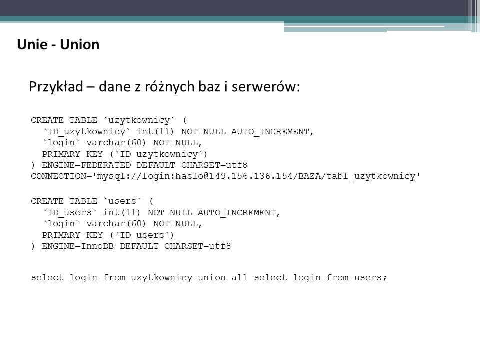 Przykład – dane z różnych baz i serwerów: Unie - Union CREATE TABLE `uzytkownicy` ( `ID_uzytkownicy` int(11) NOT NULL AUTO_INCREMENT, `login` varchar(