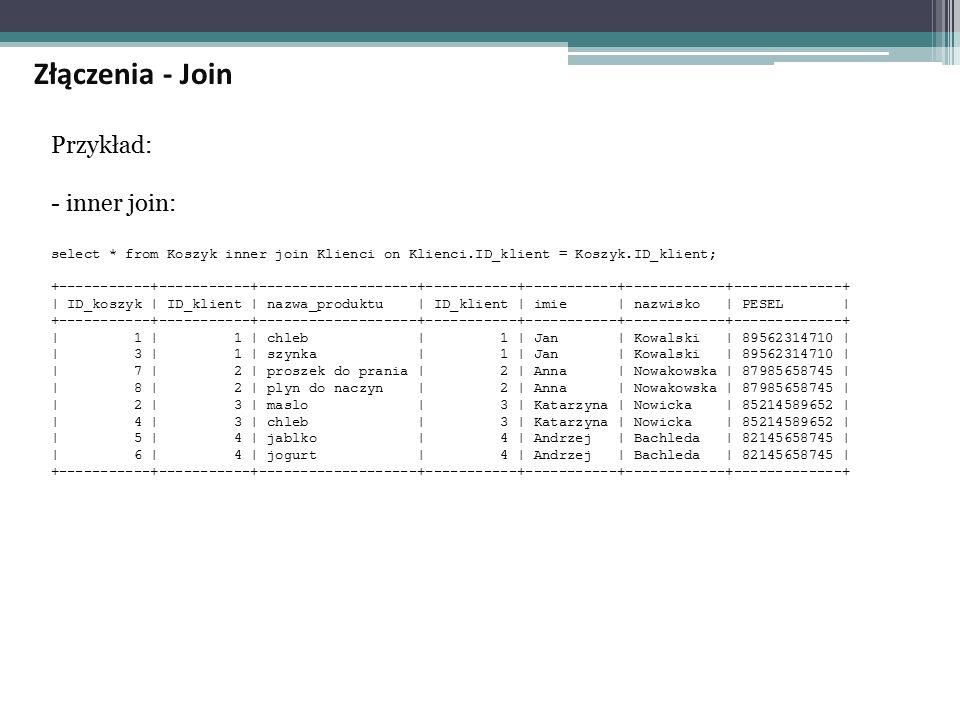 Przykład: - inner join: select * from Koszyk inner join Klienci on Klienci.ID_klient = Koszyk.ID_klient; +-----------+-----------+-------------------+-----------+-----------+------------+-------------+ | ID_koszyk | ID_klient | nazwa_produktu | ID_klient | imie | nazwisko | PESEL | +-----------+-----------+-------------------+-----------+-----------+------------+-------------+ | 1 | 1 | chleb | 1 | Jan | Kowalski | 89562314710 | | 3 | 1 | szynka | 1 | Jan | Kowalski | 89562314710 | | 7 | 2 | proszek do prania | 2 | Anna | Nowakowska | 87985658745 | | 8 | 2 | plyn do naczyn | 2 | Anna | Nowakowska | 87985658745 | | 2 | 3 | maslo | 3 | Katarzyna | Nowicka | 85214589652 | | 4 | 3 | chleb | 3 | Katarzyna | Nowicka | 85214589652 | | 5 | 4 | jablko | 4 | Andrzej | Bachleda | 82145658745 | | 6 | 4 | jogurt | 4 | Andrzej | Bachleda | 82145658745 | +-----------+-----------+-------------------+-----------+-----------+------------+-------------+ Złączenia - Join