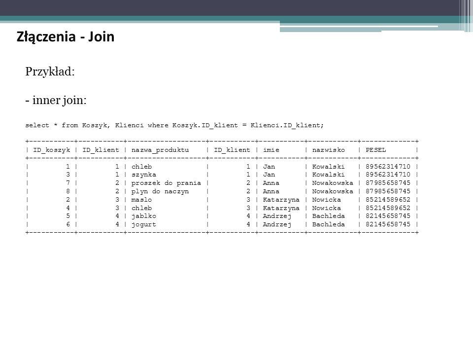 Przykład: - inner join: select * from Koszyk, Klienci where Koszyk.ID_klient = Klienci.ID_klient; +-----------+-----------+-------------------+-----------+-----------+------------+-------------+ | ID_koszyk | ID_klient | nazwa_produktu | ID_klient | imie | nazwisko | PESEL | +-----------+-----------+-------------------+-----------+-----------+------------+-------------+ | 1 | 1 | chleb | 1 | Jan | Kowalski | 89562314710 | | 3 | 1 | szynka | 1 | Jan | Kowalski | 89562314710 | | 7 | 2 | proszek do prania | 2 | Anna | Nowakowska | 87985658745 | | 8 | 2 | plyn do naczyn | 2 | Anna | Nowakowska | 87985658745 | | 2 | 3 | maslo | 3 | Katarzyna | Nowicka | 85214589652 | | 4 | 3 | chleb | 3 | Katarzyna | Nowicka | 85214589652 | | 5 | 4 | jablko | 4 | Andrzej | Bachleda | 82145658745 | | 6 | 4 | jogurt | 4 | Andrzej | Bachleda | 82145658745 | +-----------+-----------+-------------------+-----------+-----------+------------+-------------+ Złączenia - Join