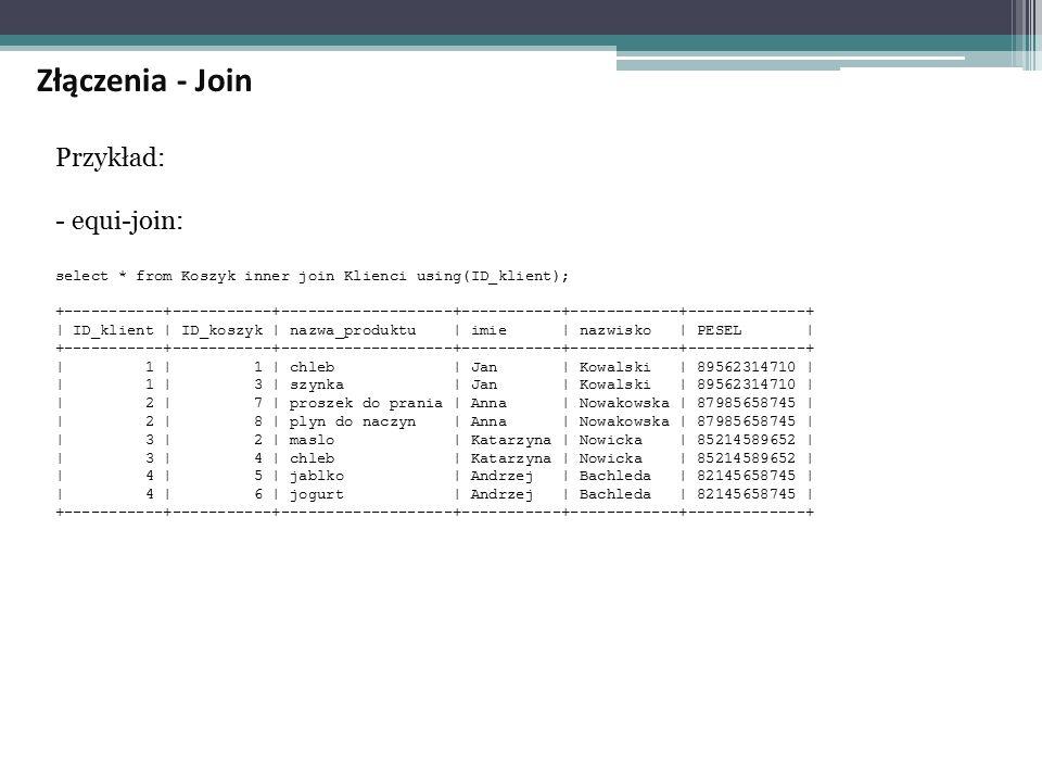 Przykład: - equi-join: select * from Koszyk inner join Klienci using(ID_klient); +-----------+-----------+-------------------+-----------+------------+-------------+ | ID_klient | ID_koszyk | nazwa_produktu | imie | nazwisko | PESEL | +-----------+-----------+-------------------+-----------+------------+-------------+ | 1 | 1 | chleb | Jan | Kowalski | 89562314710 | | 1 | 3 | szynka | Jan | Kowalski | 89562314710 | | 2 | 7 | proszek do prania | Anna | Nowakowska | 87985658745 | | 2 | 8 | plyn do naczyn | Anna | Nowakowska | 87985658745 | | 3 | 2 | maslo | Katarzyna | Nowicka | 85214589652 | | 3 | 4 | chleb | Katarzyna | Nowicka | 85214589652 | | 4 | 5 | jablko | Andrzej | Bachleda | 82145658745 | | 4 | 6 | jogurt | Andrzej | Bachleda | 82145658745 | +-----------+-----------+-------------------+-----------+------------+-------------+ Złączenia - Join