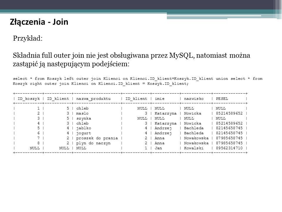 Przykład: Składnia full outer join nie jest obsługiwana przez MySQL, natomiast można zastąpić ją następującym podejściem: select * from Koszyk left outer join Klienci on Klienci.ID_klient=Koszyk.ID_klient union select * from Koszyk right outer join Klienci on Klienci.ID_klient = Koszyk.ID_klient; +-----------+-----------+-------------------+-----------+-----------+------------+-------------+ | ID_koszyk | ID_klient | nazwa_produktu | ID_klient | imie | nazwisko | PESEL | +-----------+-----------+-------------------+-----------+-----------+------------+-------------+ | 1 | 5 | chleb | NULL | NULL | NULL | NULL | | 2 | 3 | maslo | 3 | Katarzyna | Nowicka | 85214589652 | | 3 | 5 | szynka | NULL | NULL | NULL | NULL | | 4 | 3 | chleb | 3 | Katarzyna | Nowicka | 85214589652 | | 5 | 4 | jablko | 4 | Andrzej | Bachleda | 82145658745 | | 6 | 4 | jogurt | 4 | Andrzej | Bachleda | 82145658745 | | 7 | 2 | proszek do prania | 2 | Anna | Nowakowska | 87985658745 | | 8 | 2 | plyn do naczyn | 2 | Anna | Nowakowska | 87985658745 | | NULL | NULL | NULL | 1 | Jan | Kowalski | 89562314710 | +-----------+-----------+-------------------+-----------+-----------+------------+-------------+ Złączenia - Join