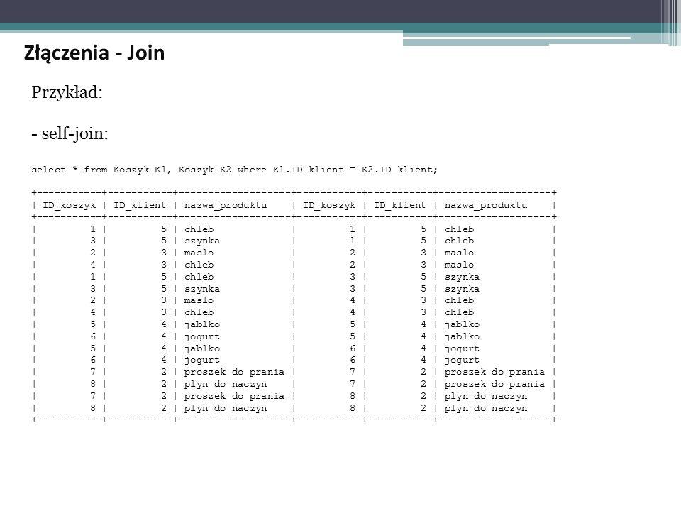 Przykład: - self-join: select * from Koszyk K1, Koszyk K2 where K1.ID_klient = K2.ID_klient; +-----------+-----------+-------------------+-----------+