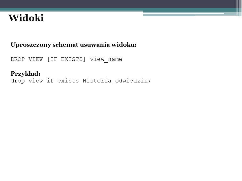 Uproszczony schemat usuwania widoku: DROP VIEW [IF EXISTS] view_name Przykład: drop view if exists Historia_odwiedzin; Widoki