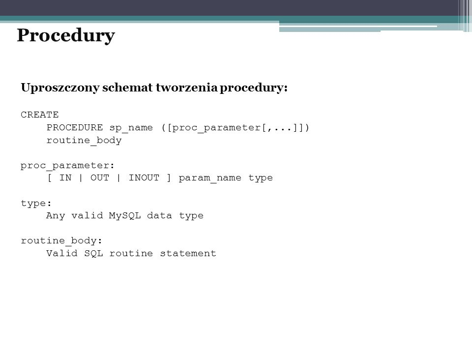 Uproszczony schemat tworzenia procedury: CREATE PROCEDURE sp_name ([proc_parameter[,...]]) routine_body proc_parameter: [ IN | OUT | INOUT ] param_nam