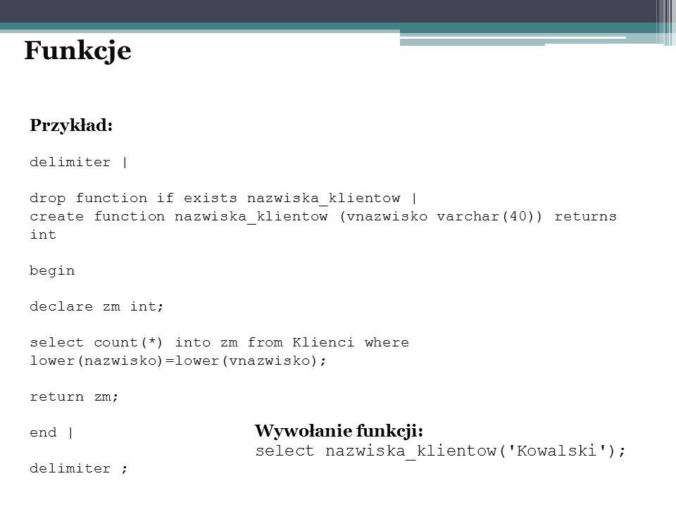 Przykład: delimiter | drop function if exists nazwiska_klientow | create function nazwiska_klientow (vnazwisko varchar(40)) returns int begin declare zm int; select count(*) into zm from Klienci where lower(nazwisko)=lower(vnazwisko); return zm; end | delimiter ; Funkcje Wywołanie funkcji: select nazwiska_klientow( Kowalski );