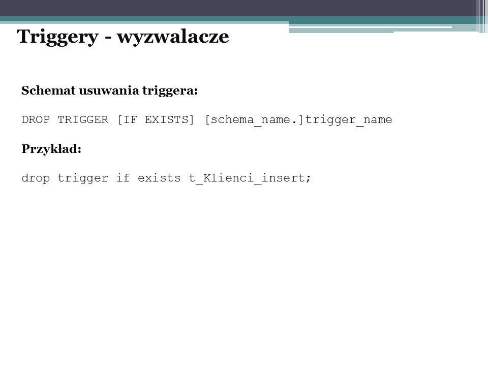 Schemat usuwania triggera: DROP TRIGGER [IF EXISTS] [schema_name.]trigger_name Przykład: drop trigger if exists t_Klienci_insert; Triggery - wyzwalacz