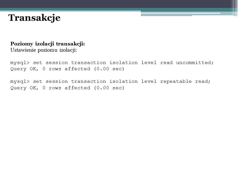 Poziomy izolacji transakcji: Ustawienie poziomu izolacji: mysql> set session transaction isolation level read uncommitted; Query OK, 0 rows affected (