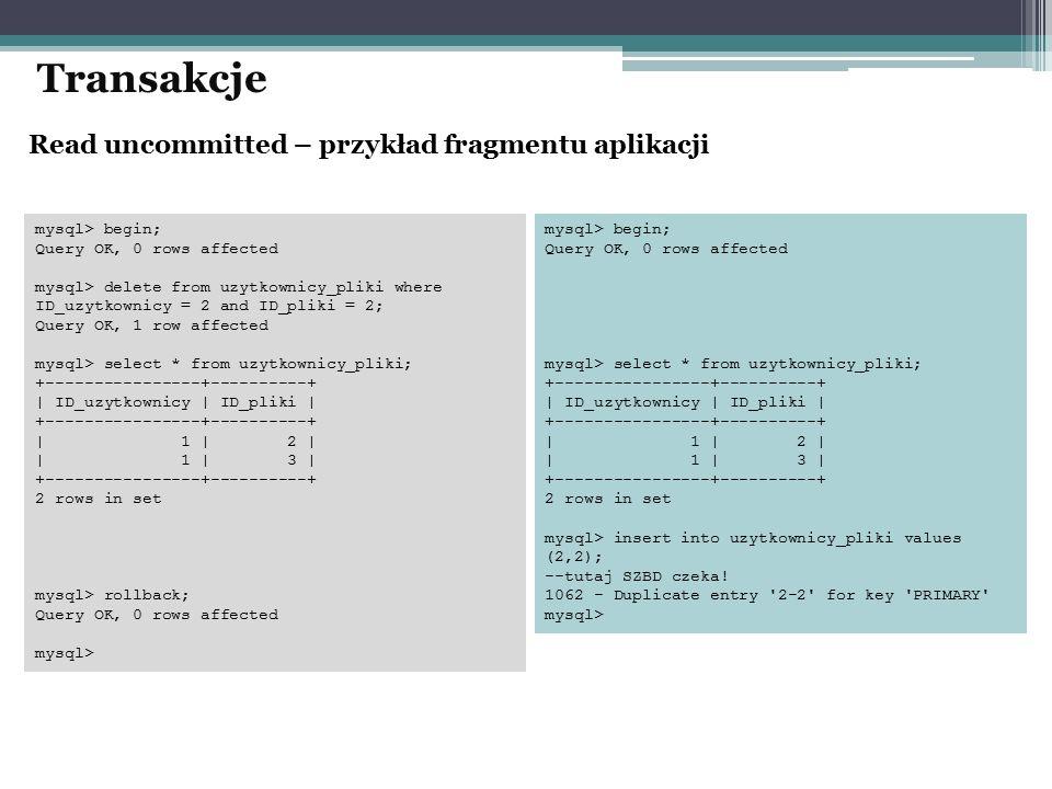 Transakcje mysql> begin; Query OK, 0 rows affected mysql> delete from uzytkownicy_pliki where ID_uzytkownicy = 2 and ID_pliki = 2; Query OK, 1 row affected mysql> select * from uzytkownicy_pliki; +----------------+----------+ | ID_uzytkownicy | ID_pliki | +----------------+----------+ | 1 | 2 | | 1 | 3 | +----------------+----------+ 2 rows in set mysql> rollback; Query OK, 0 rows affected mysql> mysql> begin; Query OK, 0 rows affected mysql> select * from uzytkownicy_pliki; +----------------+----------+ | ID_uzytkownicy | ID_pliki | +----------------+----------+ | 1 | 2 | | 1 | 3 | +----------------+----------+ 2 rows in set mysql> insert into uzytkownicy_pliki values (2,2); --tutaj SZBD czeka.