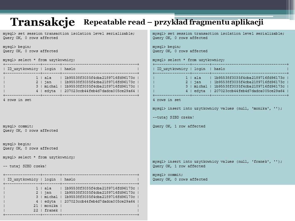 Repeatable read – przykład fragmentu aplikacji Transakcje mysql> set session transaction isolation level serializable; Query OK, 0 rows affected mysql> begin; Query OK, 0 rows affected mysql> select * from uzytkownicy; +----------------+--------+----------------------------------+ | ID_uzytkownicy | login | haslo | +----------------+--------+----------------------------------+ | 1 | ala | 1b95538f3035f4cba2189716fd96173c | | 2 | jan | 1b95538f3035f4cba2189716fd96173c | | 3 | michal | 1b95538f3035f4cba2189716fd96173c | | 4 | edyta | 207023ccb44feb4d7dadca005ce29a64 | +----------------+--------+----------------------------------+ 4 rows in set mysql> commit; Query OK, 0 rows affected mysql> begin; Query OK, 0 rows affected mysql> select * from uzytkownicy; -- tutaj SZBD czeka.