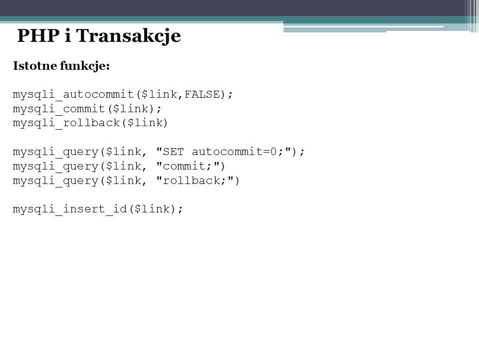 Istotne funkcje: mysqli_autocommit($link,FALSE); mysqli_commit($link); mysqli_rollback($link) mysqli_query($link, SET autocommit=0; ); mysqli_query($link, commit; ) mysqli_query($link, rollback; ) mysqli_insert_id($link); PHP i Transakcje