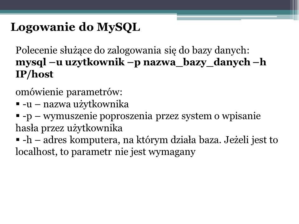 Logowanie do MySQL Polecenie służące do zalogowania się do bazy danych: mysql –u uzytkownik –p nazwa_bazy_danych –h IP/host omówienie parametrów:  -u