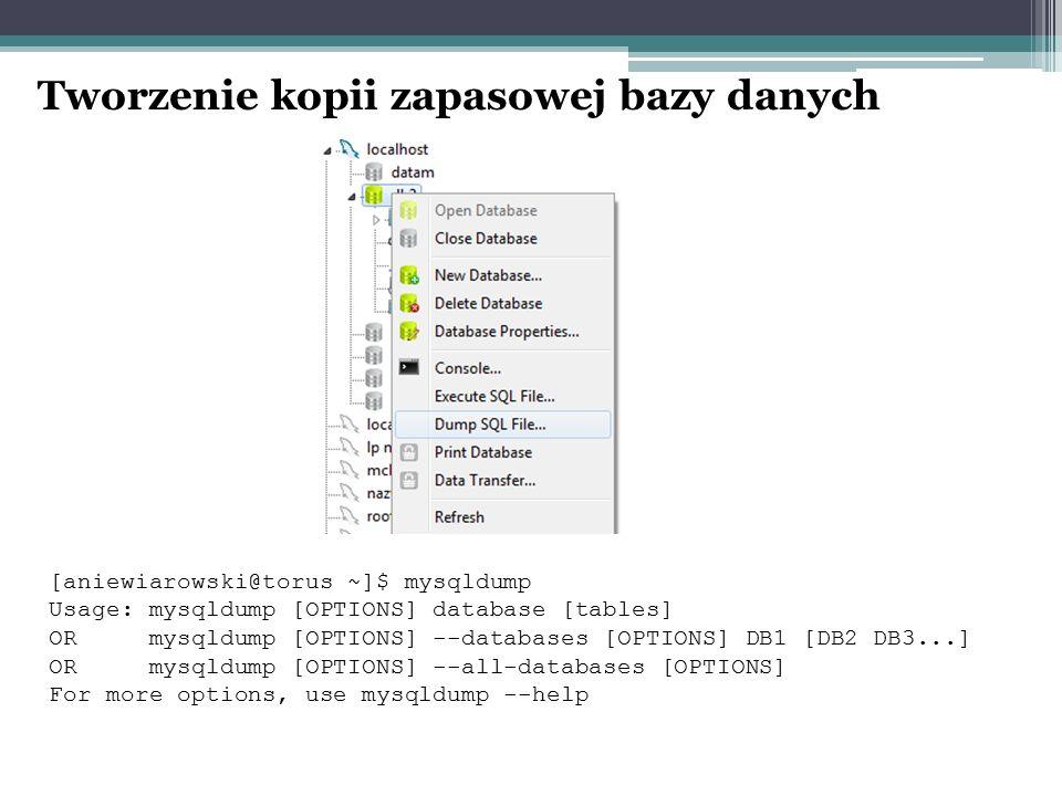 Tworzenie kopii zapasowej bazy danych [aniewiarowski@torus ~]$ mysqldump Usage: mysqldump [OPTIONS] database [tables] OR mysqldump [OPTIONS] --databases [OPTIONS] DB1 [DB2 DB3...] OR mysqldump [OPTIONS] --all-databases [OPTIONS] For more options, use mysqldump --help