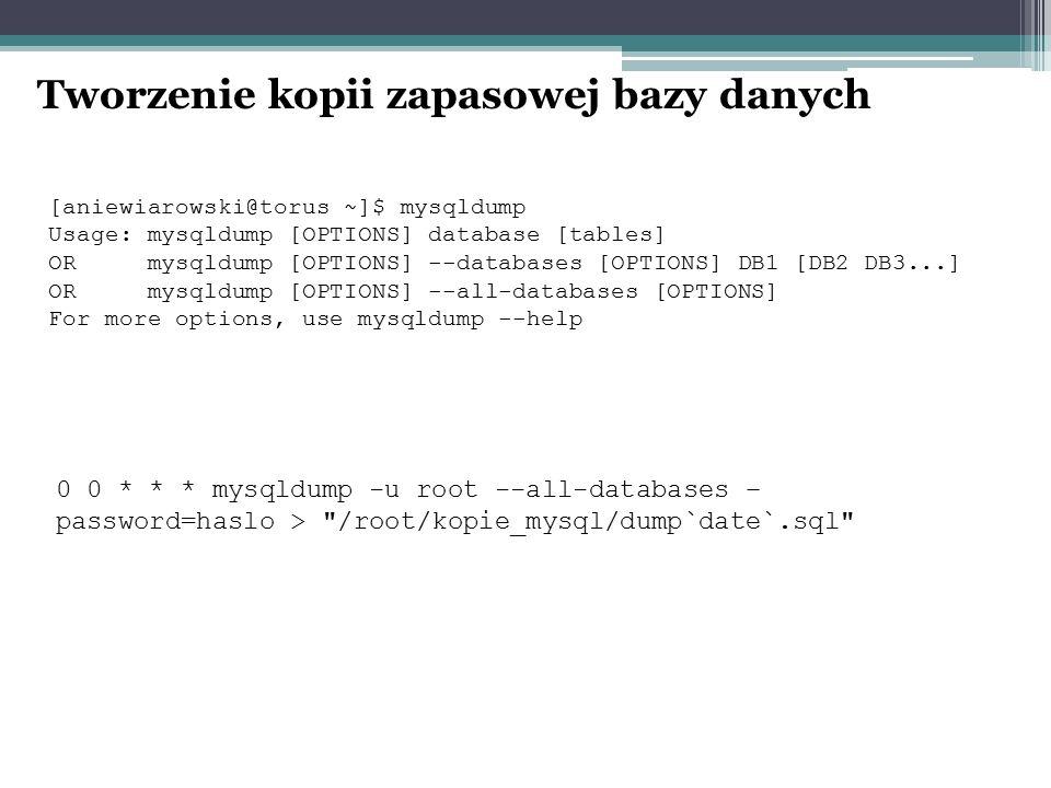 Tworzenie kopii zapasowej bazy danych [aniewiarowski@torus ~]$ mysqldump Usage: mysqldump [OPTIONS] database [tables] OR mysqldump [OPTIONS] --databases [OPTIONS] DB1 [DB2 DB3...] OR mysqldump [OPTIONS] --all-databases [OPTIONS] For more options, use mysqldump --help 0 0 * * * mysqldump -u root --all-databases – password=haslo > /root/kopie_mysql/dump`date`.sql