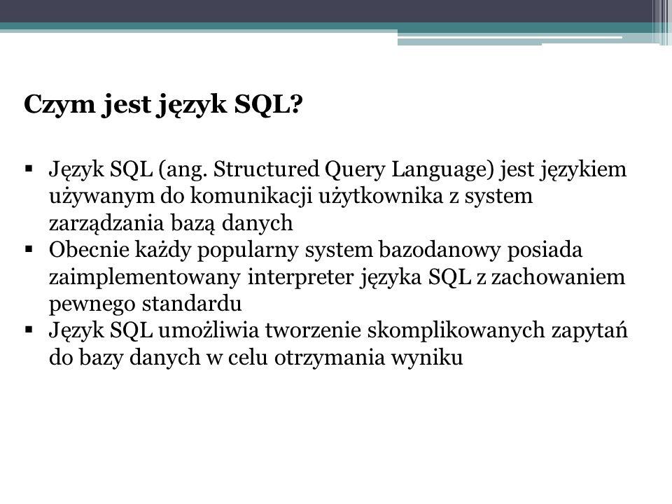 Czym jest język SQL?  Język SQL (ang. Structured Query Language) jest językiem używanym do komunikacji użytkownika z system zarządzania bazą danych 