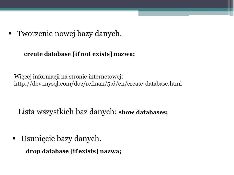  Tworzenie nowej bazy danych. create database [if not exists] nazwa; Więcej informacji na stronie internetowej: http://dev.mysql.com/doc/refman/5.6/e