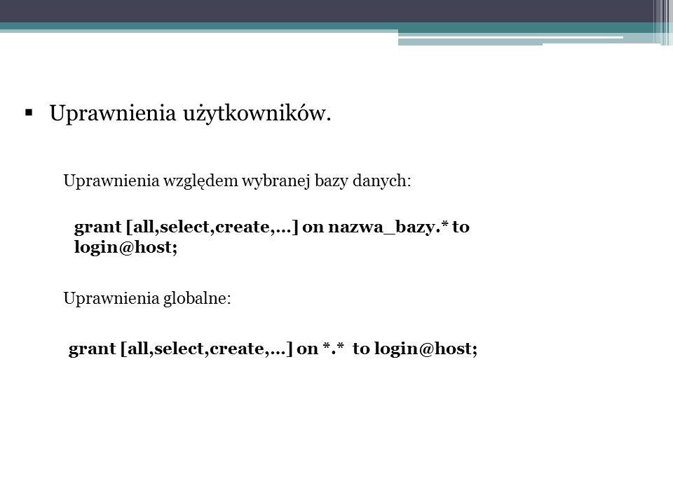  Uprawnienia użytkowników. grant [all,select,create,…] on nazwa_bazy.* to login@host; grant [all,select,create,…] on *.* to login@host; Uprawnienia w
