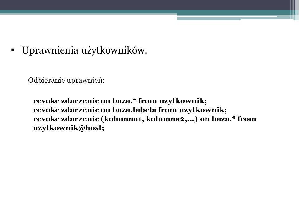  Uprawnienia użytkowników. revoke zdarzenie on baza.* from uzytkownik; revoke zdarzenie on baza.tabela from uzytkownik; revoke zdarzenie (kolumna1, k