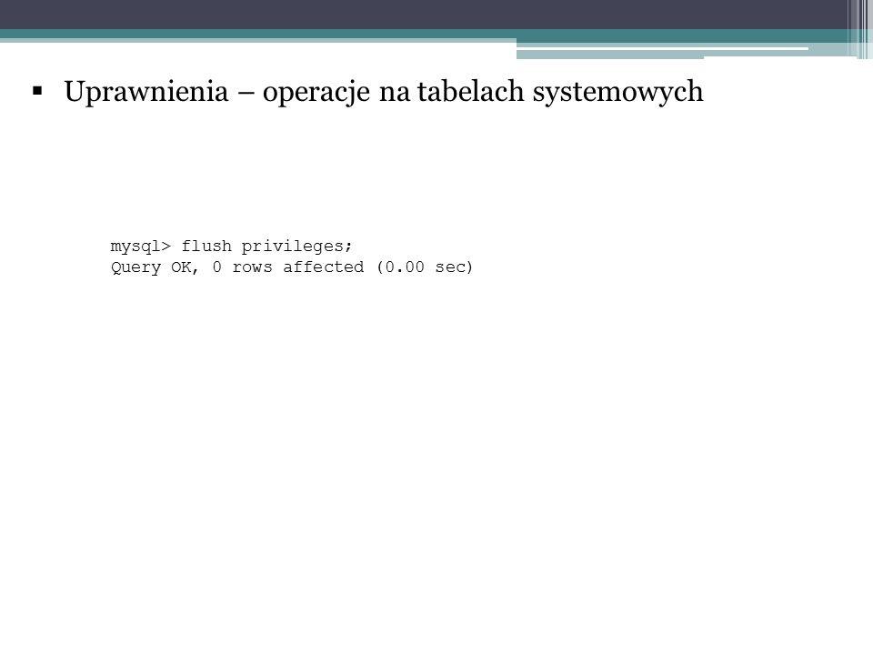  Uprawnienia – operacje na tabelach systemowych mysql> flush privileges; Query OK, 0 rows affected (0.00 sec)