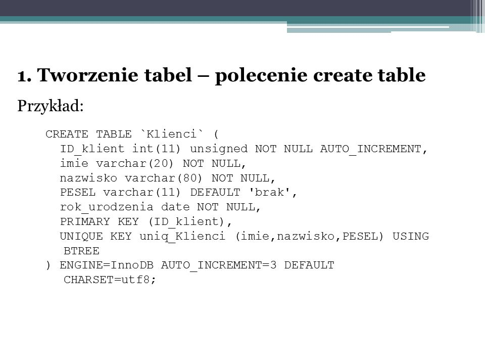 1. Tworzenie tabel – polecenie create table Przykład: CREATE TABLE `Klienci` ( ID_klient int(11) unsigned NOT NULL AUTO_INCREMENT, imie varchar(20) NO