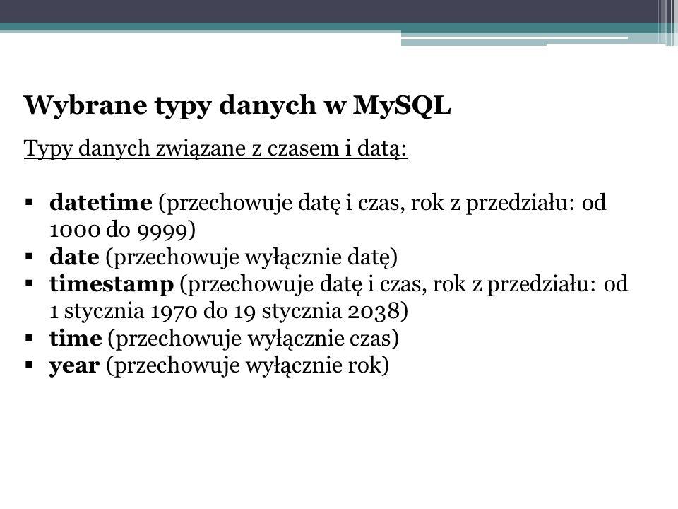 Wybrane typy danych w MySQL Typy danych związane z czasem i datą:  datetime (przechowuje datę i czas, rok z przedziału: od 1000 do 9999)  date (przechowuje wyłącznie datę)  timestamp (przechowuje datę i czas, rok z przedziału: od 1 stycznia 1970 do 19 stycznia 2038)  time (przechowuje wyłącznie czas)  year (przechowuje wyłącznie rok)