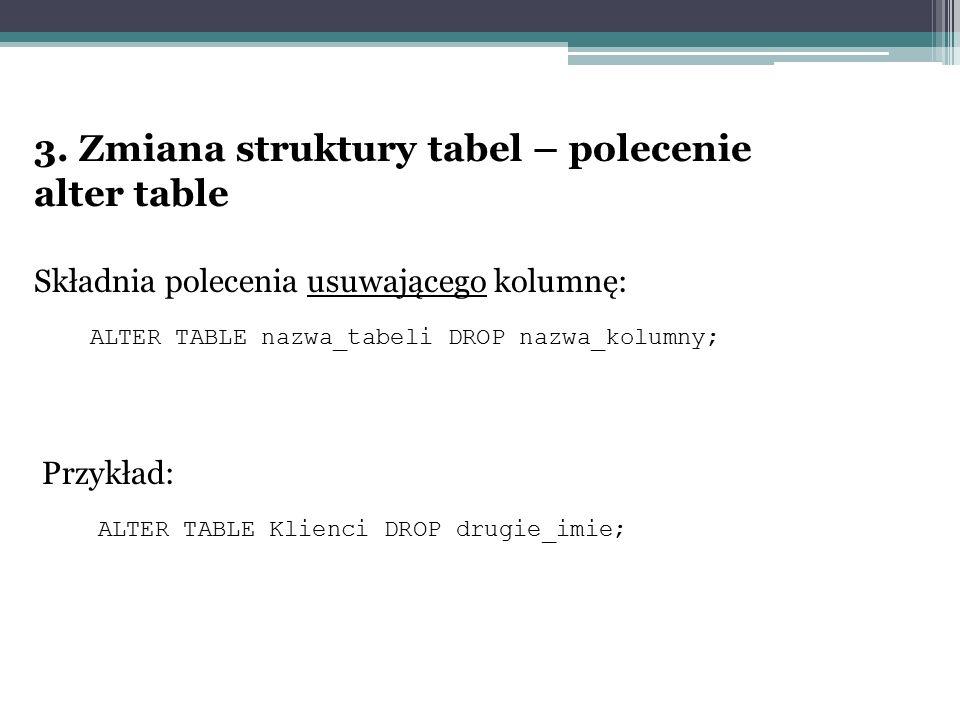 3. Zmiana struktury tabel – polecenie alter table Składnia polecenia usuwającego kolumnę: ALTER TABLE nazwa_tabeli DROP nazwa_kolumny; Przykład: ALTER