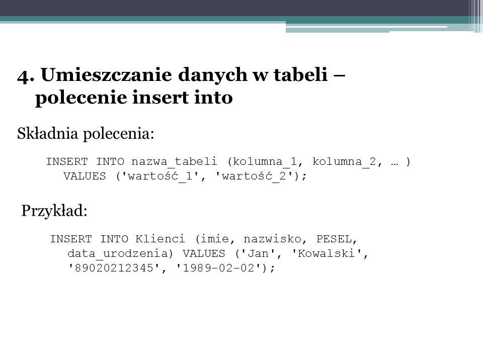 4. Umieszczanie danych w tabeli – polecenie insert into Składnia polecenia: INSERT INTO nazwa_tabeli (kolumna_1, kolumna_2, … ) VALUES ('wartość_1', '